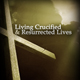 Living Crucified and Resurrected Lives